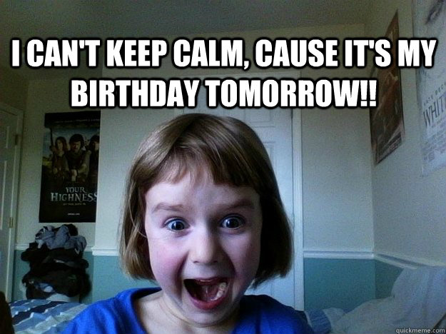 I can't keep calm, cause it's my birthday tomorrow!!