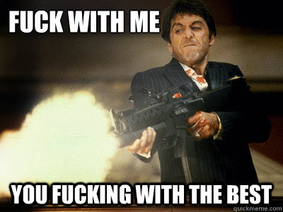 Fuck With Me You fucking with the best - Fuck With Me You fucking with the best  The Best Scarface
