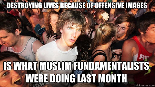 Destroying lives because of offensive images is what Muslim fundamentalists were doing last month - Destroying lives because of offensive images is what Muslim fundamentalists were doing last month  Sudden Clarity Clarence