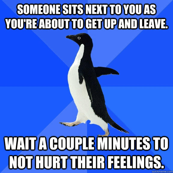 Someone sits next to you as you're about to get up and leave. Wait a couple minutes to not hurt their feelings. - Someone sits next to you as you're about to get up and leave. Wait a couple minutes to not hurt their feelings.  Socially Awkward Penguin