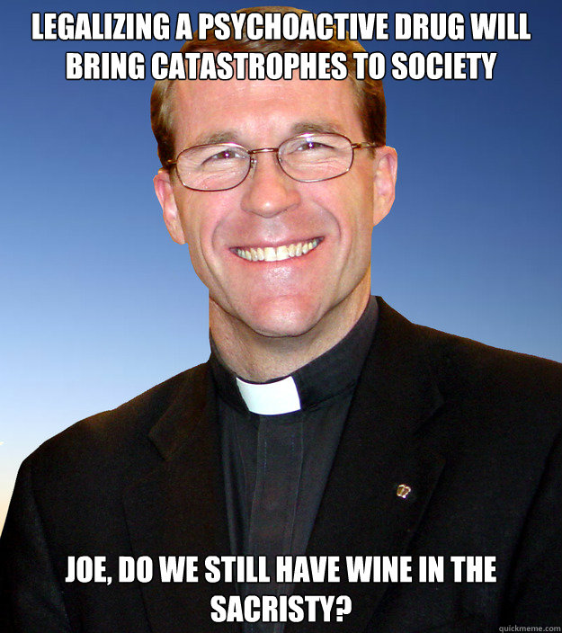 Legalizing a psychoactive drug will bring catastrophes to society Joe, do we still have wine in the sacristy?  Scumbag Catholic Priest