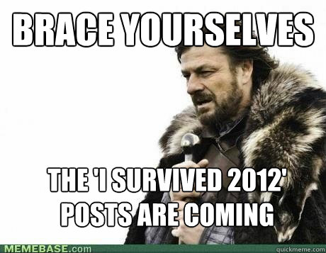 BRACE YOURSELVES The 'I survived 2012' posts are coming