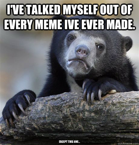 i've talked myself out of every meme ive ever made. except this one... - i've talked myself out of every meme ive ever made. except this one...  Confession Bear