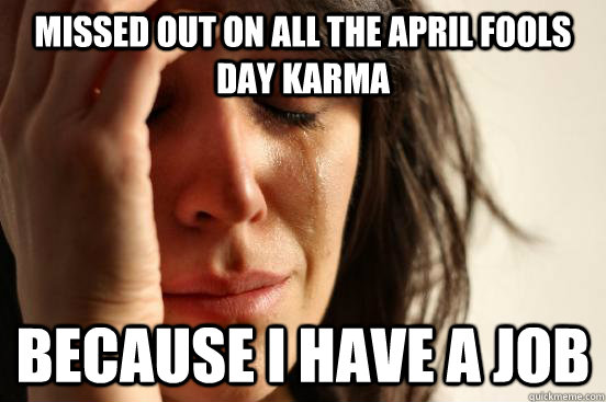 Missed out on all the April fools day karma because i have a job - Missed out on all the April fools day karma because i have a job  First World Problems