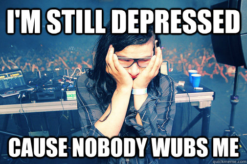 I'm still depressed cause nobody wubs me