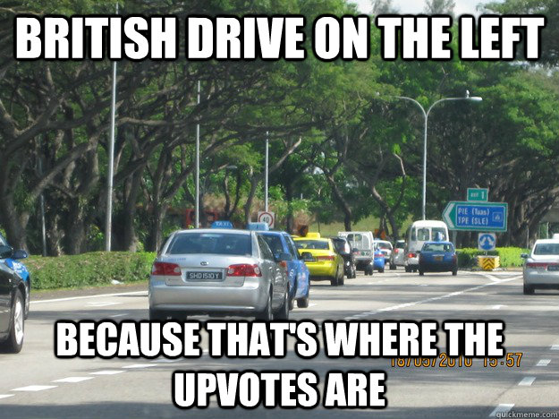 BRITISH DRIVE ON THE LEFT BECAUSE THAT'S WHERE THE UPVOTES ARE - BRITISH DRIVE ON THE LEFT BECAUSE THAT'S WHERE THE UPVOTES ARE  Misc
