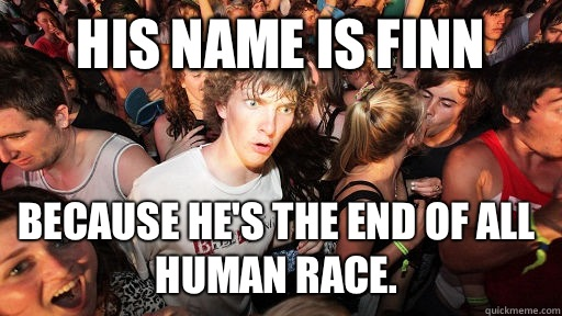 His name is Finn  Because he's the end of all human race. - His name is Finn  Because he's the end of all human race.  Sudden Clarity Clarence