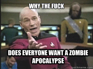why the fuck does everyone want a zombie apocalypse  Annoyed Picard
