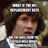 What if the NFL replacement refs are the ones from the Buffalo Wild Wings commercials