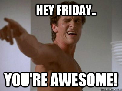 HEY Friday.. YOU'RE AWESOME!  friday