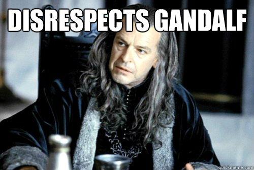 Disrespects Gandalf   scumbag denethor
