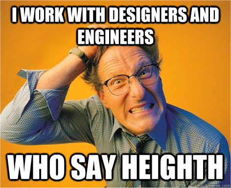 I work with designers and engineers who say heighth - I work with designers and engineers who say heighth  Frustrated Grammar Nazi