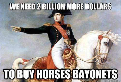 we need 2 billion more dollars to buy horses bayonets  - we need 2 billion more dollars to buy horses bayonets   Smarmy Napoleon