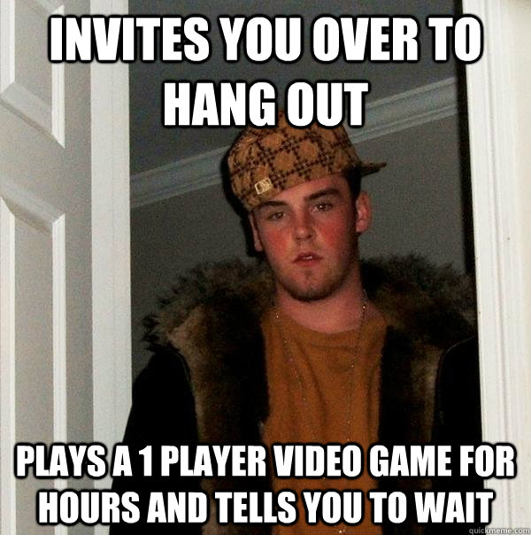 Invites you over to hang out Plays a 1 player video game for hours and tells you to wait - Invites you over to hang out Plays a 1 player video game for hours and tells you to wait  Scumbag Steve