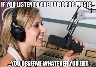 If you listen to the radio for music... ...You deserve whatever you get - If you listen to the radio for music... ...You deserve whatever you get  scumbag radio dj