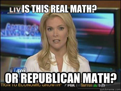 is this real math? or republican math? - is this real math? or republican math?  Megyn Kelly
