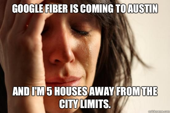 Google Fiber is coming to Austin And I'm 5 houses away from the city limits. - Google Fiber is coming to Austin And I'm 5 houses away from the city limits.  First World Problems