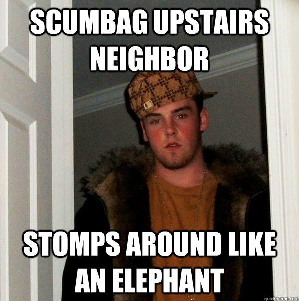 75f46135e6e22cf0275d6af3c30e1133a5529ebf40725ecd4539aecf74bbe64d scumbag upstairs neighbor stomps around like an elephant scumbag