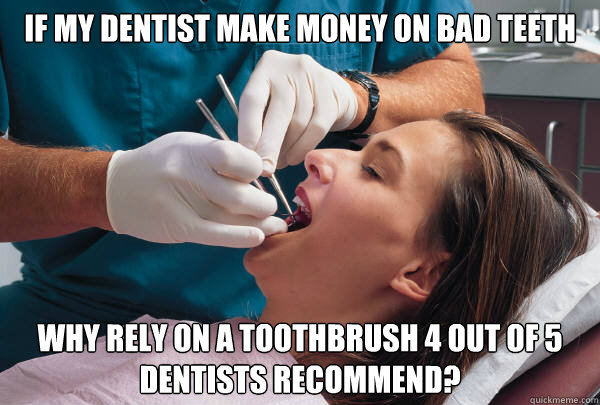 If my dentist make money on bad teeth why rely on a toothbrush 4 out of 5 dentists recommend? - If my dentist make money on bad teeth why rely on a toothbrush 4 out of 5 dentists recommend?  Dentist Dilemma
