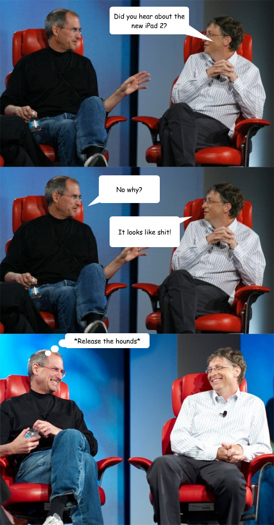 Did you hear about the new iPad 2? No why? It looks like shit! *Release the hounds* - Did you hear about the new iPad 2? No why? It looks like shit! *Release the hounds*  Steve Jobs vs Bill Gates