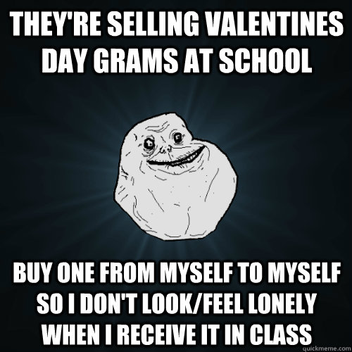 they're selling valentines day grams at school buy one from myself to myself so i don't look/feel lonely when i receive it in class - they're selling valentines day grams at school buy one from myself to myself so i don't look/feel lonely when i receive it in class  Forever Alone