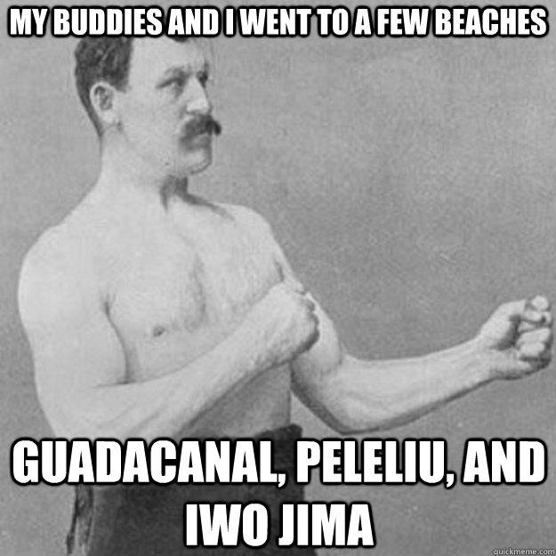 my buddies and I went to a few beaches Guadacanal, peleliu, and iwo jima  - my buddies and I went to a few beaches Guadacanal, peleliu, and iwo jima   overly manly man