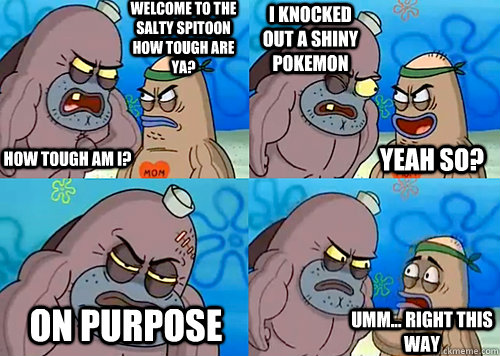 Welcome to the Salty Spitoon how tough are ya? HOW TOUGH AM I? I knocked out a shiny pokemon On purpose Umm... Right this way Yeah so?