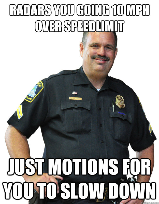 Radars you going 10 mph over speedlimit Just motions for you to slow down - Radars you going 10 mph over speedlimit Just motions for you to slow down  Good Guy Cop