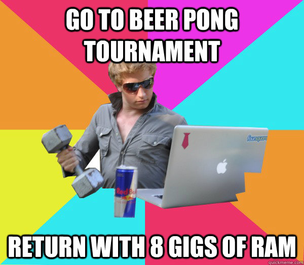 Go to beer pong tournament Return with 8 gigs of RAM