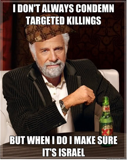 i don't always condemn targeted killings But when i do i make sure it's israel