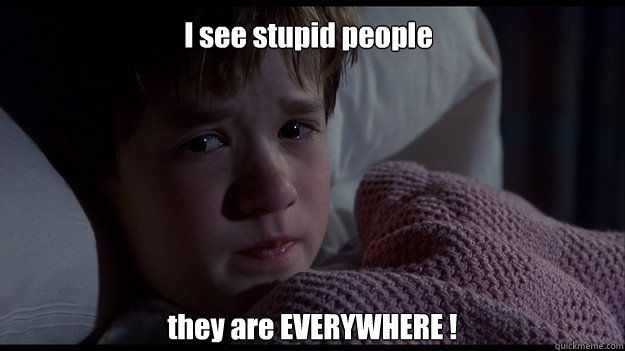 I see stupid people  they are EVERYWHERE !
