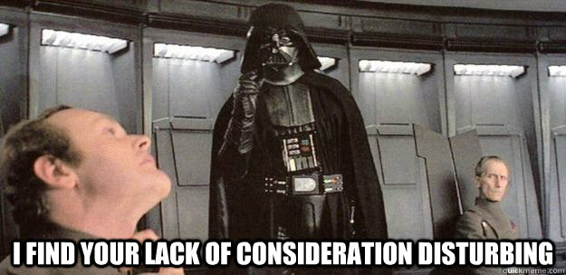 I find your lack of consideration disturbing  - I find your lack of consideration disturbing   Darth Vader Force Choke