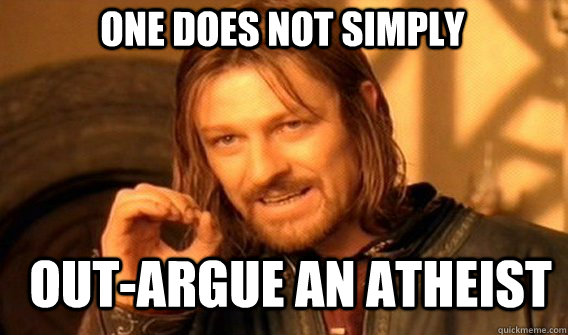 One does not simply out-argue an atheist - One does not simply out-argue an atheist  Boromir