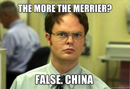 The more the merrier? False. China  Dwight