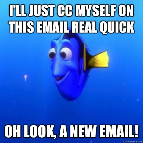 I'll Just CC myself on this email real quick Oh look, a new email! - I'll Just CC myself on this email real quick Oh look, a new email!  dory