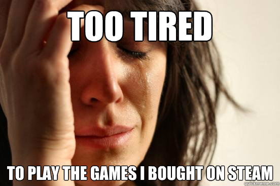 Too tired To play the games i bought on steam - Too tired To play the games i bought on steam  First World Problems