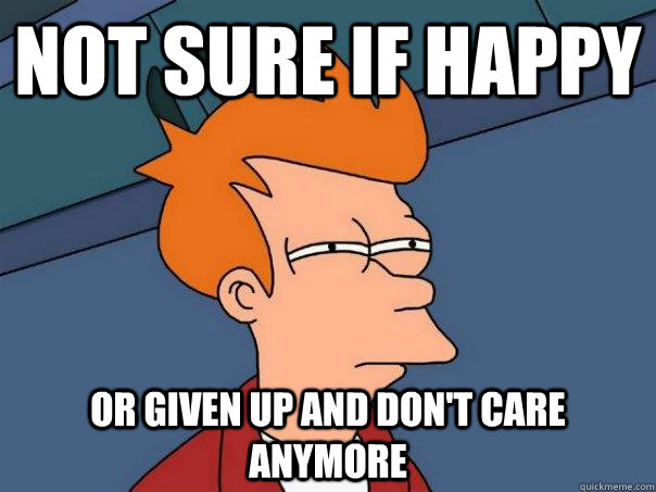 Not sure if happy or given up and don't care anymore - Not sure if happy or given up and don't care anymore  Futurama Fry