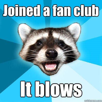 Joined a fan club  It blows - Joined a fan club  It blows  Lame Pun Coon