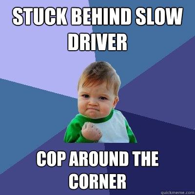 Stuck behind slow driver cop around the corner - Stuck behind slow driver cop around the corner  Success Kid
