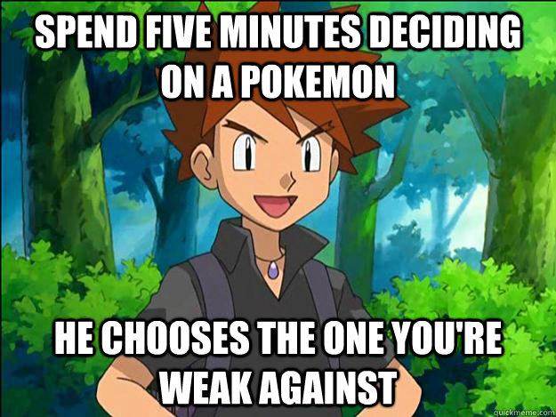 Spend five minutes deciding on a pokemon he chooses the one you're weak against  Gary Oak