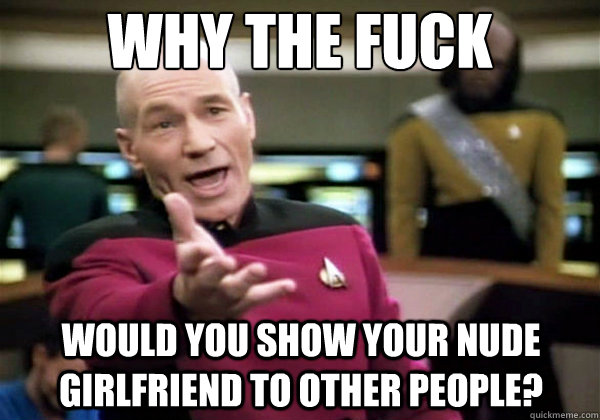 Why the fuck Would you show your nude girlfriend to other people? - Why the fuck Would you show your nude girlfriend to other people?  Why The Fuck Picard