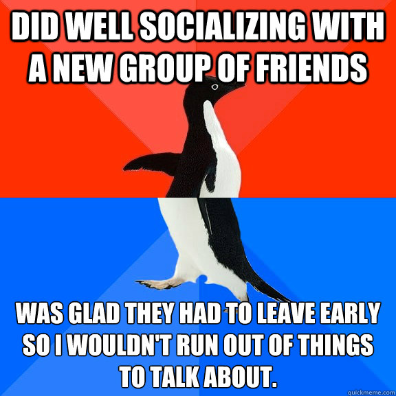 Did well socializing with a new group of friends Was glad they had to leave early so I wouldn't run out of things to talk about. - Did well socializing with a new group of friends Was glad they had to leave early so I wouldn't run out of things to talk about.  Socially Awesome Awkward Penguin