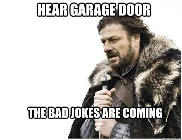 Hear Garage Door The Bad Jokes Are Coming Imminent Ned Quickmeme