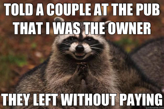 TOLD A COUPLE AT THE PUB THAT I WAS THE OWNER THEY LEFT WITHOUT PAYING - TOLD A COUPLE AT THE PUB THAT I WAS THE OWNER THEY LEFT WITHOUT PAYING  Evil Plotting Raccoon