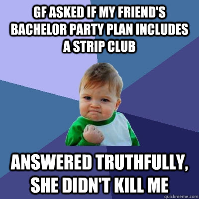 GF asked if my friend's bachelor party plan includes a strip club Answered truthfully, She didn't kill me - GF asked if my friend's bachelor party plan includes a strip club Answered truthfully, She didn't kill me  Success Kid