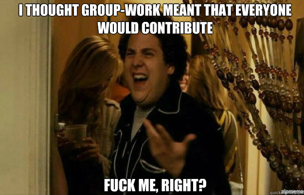 I thought group-work meant that everyone would contribute FUCK ME, RIGHT? - I thought group-work meant that everyone would contribute FUCK ME, RIGHT?  fuck me right