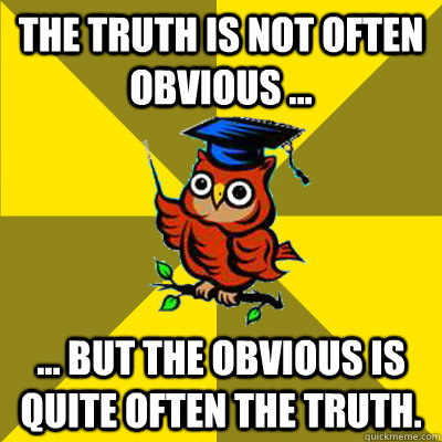 The truth is not often obvious ... ... but the obvious is quite often the truth.  Observational Owl