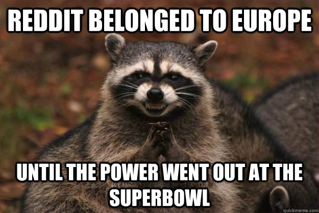 Reddit Belonged to Europe Until the power went out at the superbowl - Reddit Belonged to Europe Until the power went out at the superbowl  Evil Plotting Raccoon