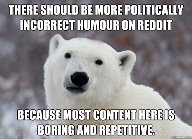 There should be more politically incorrect humour on Reddit because most content here is boring and repetitive. - There should be more politically incorrect humour on Reddit because most content here is boring and repetitive.  Popular Opinion Polar Bear