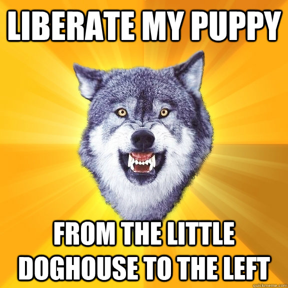 liberate my puppy from the little doghouse to the left - liberate my puppy from the little doghouse to the left  Courage Wolf